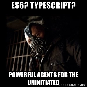 Bane Meme - ES6? TypeScript? POWERFUL AGENTS for the uninitiated