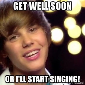 Justin Bieber - Get well soon or I'll start singing!