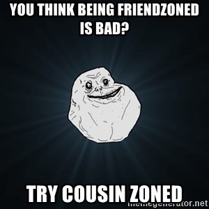 Forever Alone - You think being friendzoned is bad? try cousin zoned