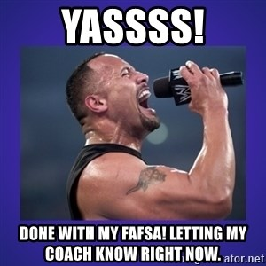 The Rock Catchphrase - YASSSS! DONe with my Fafsa! Letting my coach know right now.