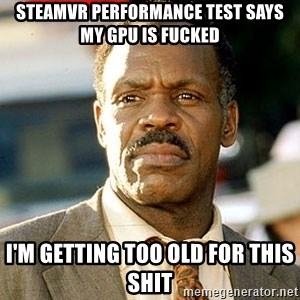 I'm Getting Too Old For This Shit - SteamVR performance test says my gpu is fucked i'm getting too old for this shit