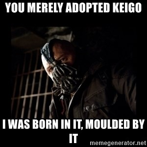 Bane Meme - YOU MERELY ADOPTED KEIGO I was born in it, moulded by it