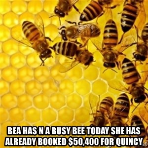 Honeybees -  Bea has n a busy bee today she has already booked $50,400 for quincy