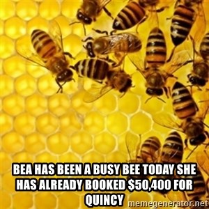 Honeybees -  bea has been a busy bee today she has already booked $50,400 for Quincy