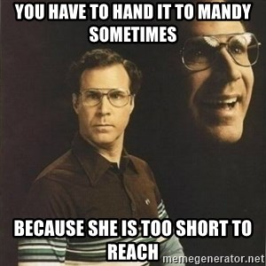will ferrell - you have to hand it to mandy sometimes because she is too short to reach