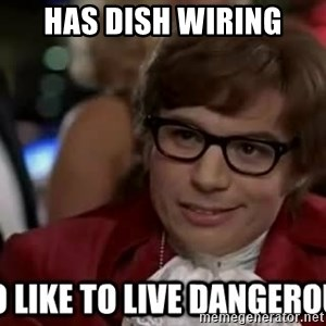 I too like to live dangerously - Has Dish wiring