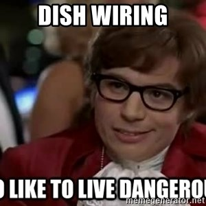 I too like to live dangerously - Dish wiring