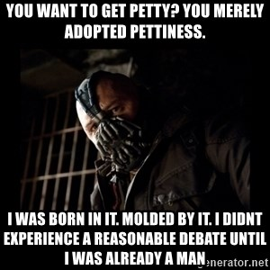 Bane Meme - You want to get petty? You merely adopted pettiness. I was born in it. Molded by it. I didnt experience a reasonable debate until i was already a man
