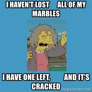 crazy cat lady simpsons - I haven't lost      all of my marbles I have one left,          and it's cracked