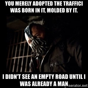 Bane Meme - You merely adopted the trafficI was born in it, molded by it.  I didn't see an empty road until I was already a Man