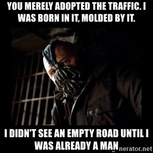Bane Meme - YOu merely adopted the traffic. I was born in it, molded by it. I didn't see an empty road until I was already a Man