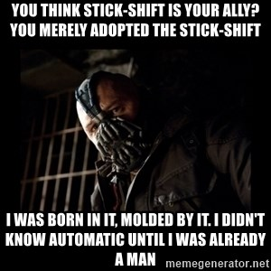 Bane Meme - You think stick-shift is your ally? You merely adopted the stick-shift I was born in it, molded by it. I didn't know automatic until I was already a man