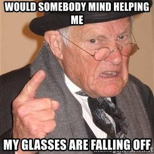 Angry Old Man - would somebody mind helping me my glasses are falling off