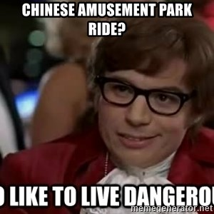 I too like to live dangerously - chinese amusement park ride?