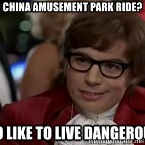 I too like to live dangerously - china amusement park ride?