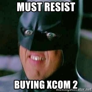 Goddamn Batman - must resist buying xcom 2