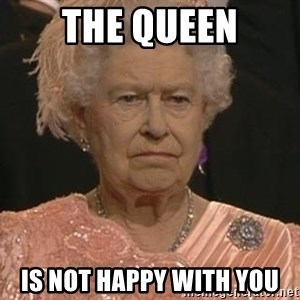 Queen Elizabeth Meme - the queen is not happy with you