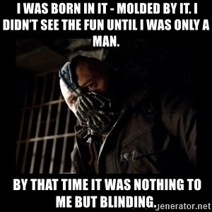 Bane Meme -  I was born in it - molded by it. I didn't see the fun until I was only a man.  By that time it was nothing to me but blinding.