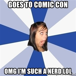 Annoying Facebook Girl - GOES TO COMIC CON OMG I'M SUCH A NERD LOL