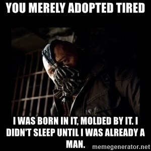 Bane Meme - You Merely adopted tired I was born in it, molded by it. I didn't sleep until I was already a man.