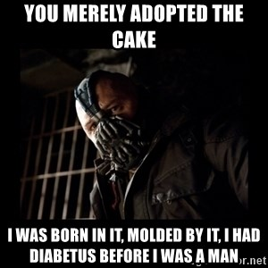 Bane Meme - you merely adopted the cake I was born in it, molded by it, I had diabetus before I was a man