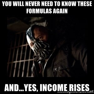 Bane Meme - You will never need to know these formulas again and...yes, Income Rises