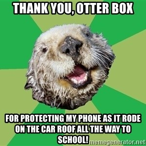 Ocd Otter - thank you, otter box for protecting my phone as it rode on the car roof all the way to school!