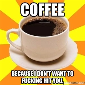 Cup of coffee - Coffee Because I don't want to fucking hit you.
