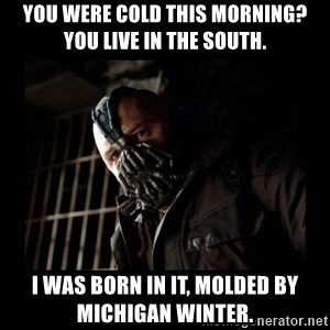 Bane Meme - You were cold this morning? You live in the south. I was born in it, molded by Michigan winter.