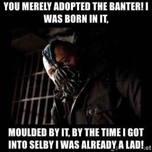 Bane Meme - You merely adopted the banter! I was born in it, Moulded by it, by the time i got into Selby I was already a lad!