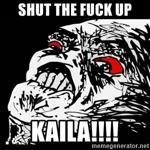 Rage Face - SHUT THE FUCK UP KAILA!!!!