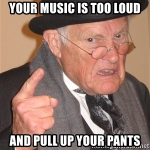 Angry Old Man - Your music is too loud and pull up your pants