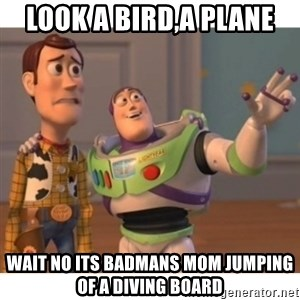 Toy story - look a bird,a plane wait no its badmans mom jumping of a diving board
