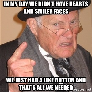 Angry Old Man - In my day we didn't have hearts and smiley faces we just had a like button and that's all we needed