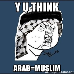 y-u-so-arab - y u think arab=muslim