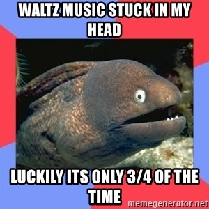 Bad Joke Eels - Waltz music stuck in my head Luckily its only 3/4 of the time