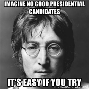 John Lennon - Imagine no good presidential candidates It's easy if you try