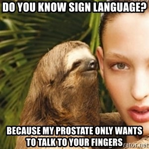 sexy sloth - do you know sign language? because my prostate only wants to talk to your fingers