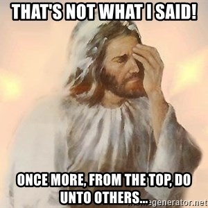 Facepalm Jesus - That's not what I said! Once more, from the top, do unto others...