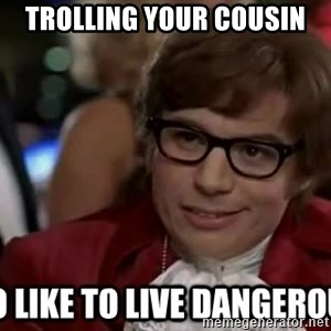 I too like to live dangerously - trolling your cousin