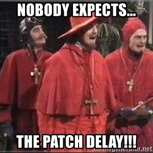 spanish inquisition - Nobody expects... the patch delay!!!
