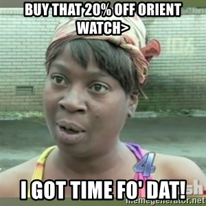 Everybody got time for that - Buy that 20% off Orient watch> I got time fo' dat!