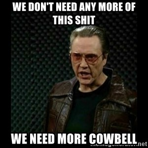 cowbell - We Don't Need Any More of This Shit We Need MORE COWBELL