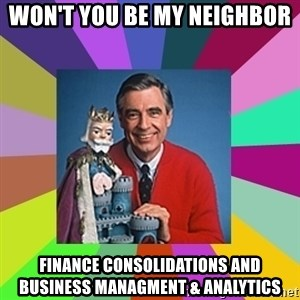mr rogers  - Won't you be my neighbor Finance Consolidations and Business Managment & Analytics