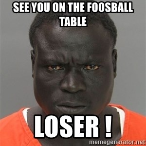 Misunderstood Prison Inmate - See you on the foosball table LOSER !