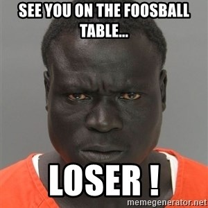 Misunderstood Prison Inmate - See you on the foosball table... LOSER !