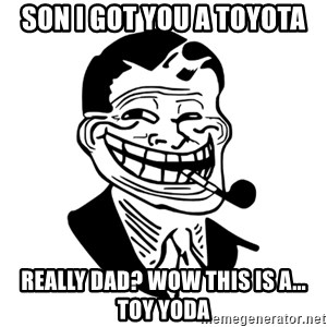Troll Dad - Son i got you a toyota REALLY DAD? WOW this is a... toy yoda