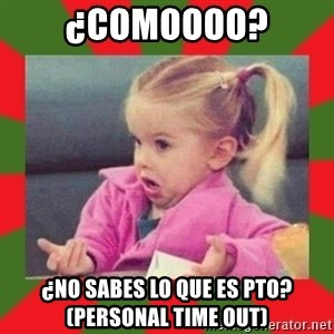 dafuq girl - ¿Comoooo? ¿No sabes lo que es PTO? (personal time out)