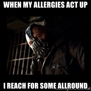 Bane Meme - when my allergies act up i reach for some allround