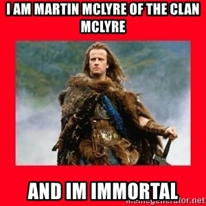 Highlander - I AM Martin McLyre of the clan McLyre And IM IMMORTAL